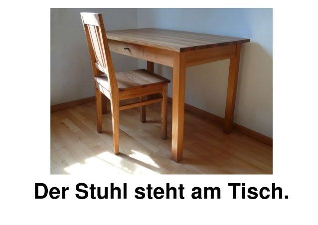 Der Stuhl steht am Tisch.