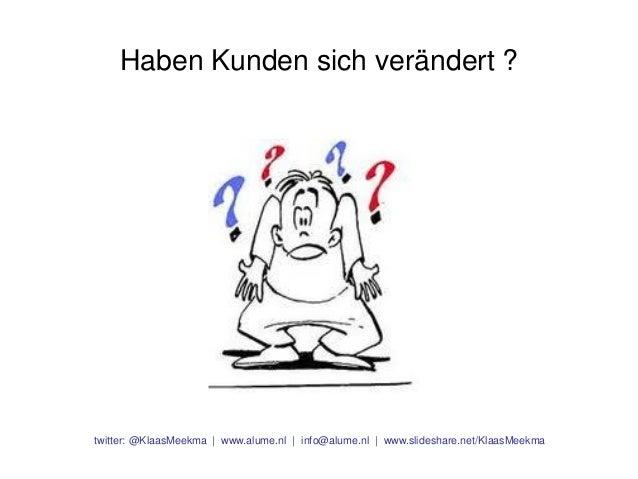 Haben Kunden sich verändert ?  twitter: @KlaasMeekma | www.alume.nl | info@alume.nl | www.slideshare.net/KlaasMeekma