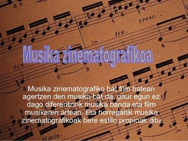 Musika zinematografiko bat film bateanagertzen den musika bat da, gaur egun ez  dago diferentzirik musika banda eta film m...