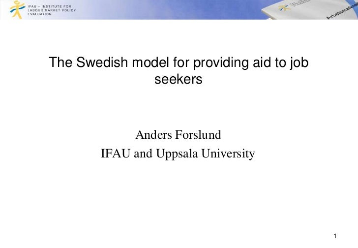 The Swedish model for providing aid to job              seekers             Anders Forslund        IFAU and Uppsala Univer...
