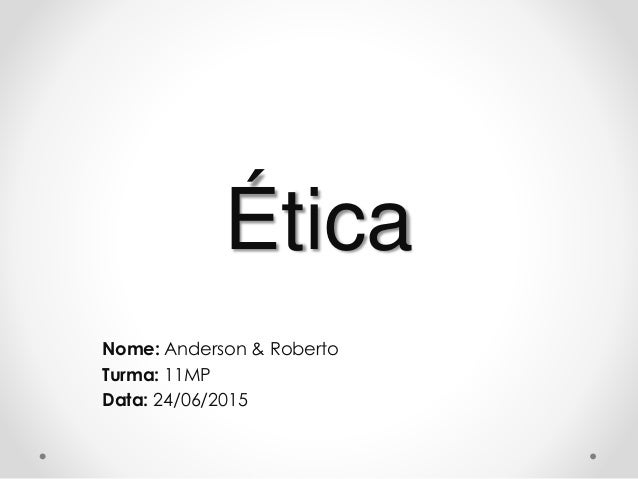 Ética Nome: Anderson & Roberto Turma: 11MP Data: 24/06/2015