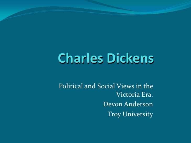 Charles Dickens Political and Social Views in the                      Victoria Era.                 Devon Anderson       ...