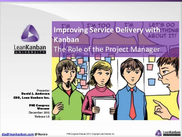Improving Service Delivery with Kanban The Role of the Project Manager  Presenter David J. Anderson CEO, Lean Kanban Inc. ...
