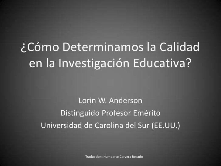 ¿CómoDeterminamos la Calidad en la Investigación Educativa?<br />Lorin W. Anderson<br />Distinguido Profesor Emérito<br />...