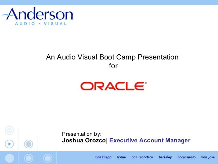 Presentation by:   Joshua Orozco |   Executive Account Manager   An Audio Visual Boot Camp Presentation  for