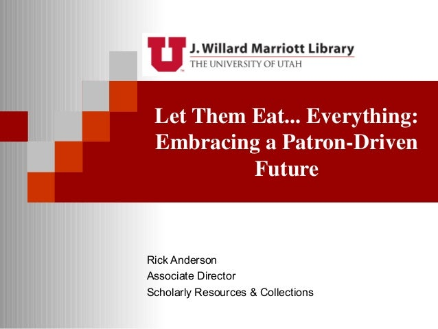 Let Them Eat... Everything: Embracing a Patron-Drive Future by Rick Anderson, University of Utah