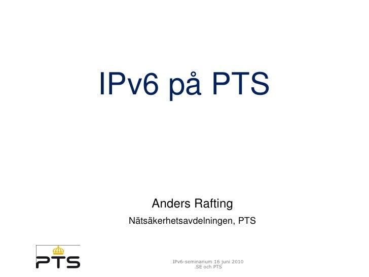 IPv6 på PTS         Anders Rafting  Nätsäkerhetsavdelningen, PTS              IPv6-seminarium 16 juni 2010                ...