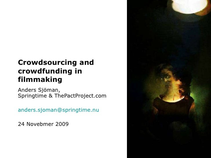 Crowdsourcing and crowdfunding in filmmaking Anders Sjöman, Springtime & ThePactProject.com [email_address] 24 Novebmer 2009