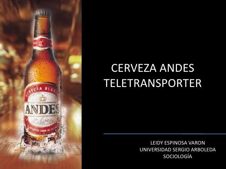CERVEZA ANDESTELETRANSPORTER<br />LEIDY ESPINOSA VARON<br />UNIVERSIDAD SERGIO ARBOLEDA<br />SOCIOLOGÍA<br />