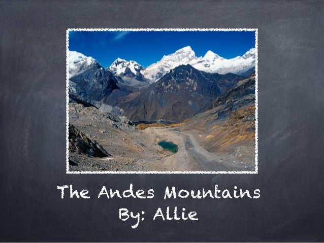 The Andes Mountains      By: Allie