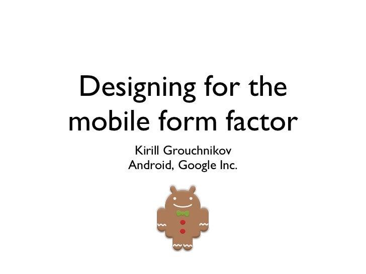 Designing for the mobile form factor <ul><li>Kirill Grouchnikov </li></ul><ul><li>Android, Google Inc. </li></ul>