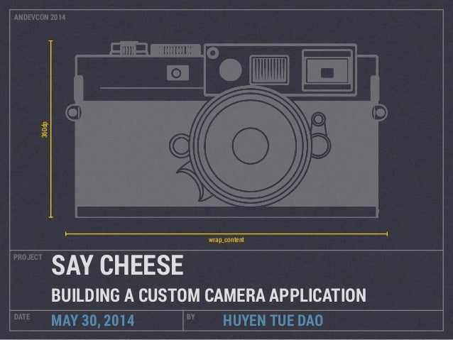 HUYEN TUE DAO PROJECT DATE BY MAY 30, 2014 SAY CHEESE BUILDING A CUSTOM CAMERA APPLICATION 360dp wrap_content ANDEVCON 2014