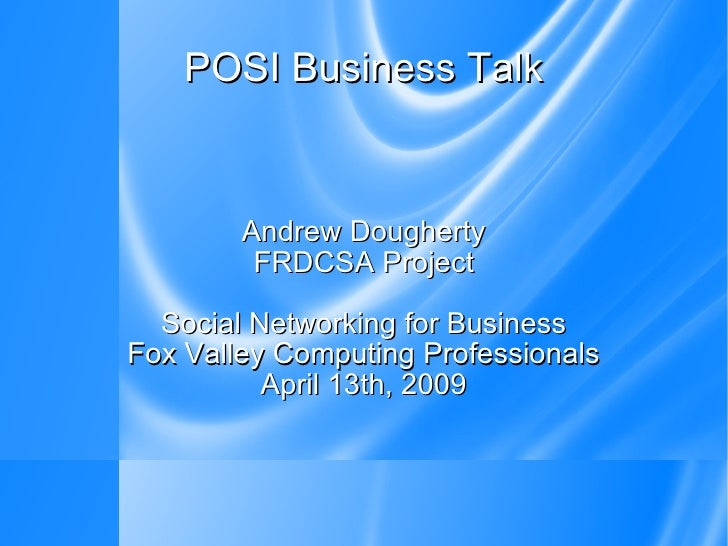 POSI Business Talk Andrew Dougherty FRDCSA Project Social Networking for Business Fox Valley Computing Professionals April...