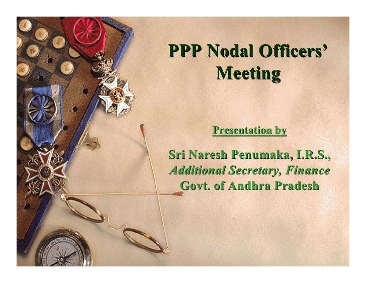 PPP Nodal Officers'      Meeting         Presentation by  Sri Naresh Penumaka, I.R.S., Additional Secretary, Finance   Gov...