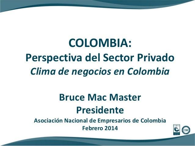 COLOMBIA: Perspectiva del Sector Privado Clima de negocios en Colombia Bruce Mac Master Presidente Asociación Nacional de ...