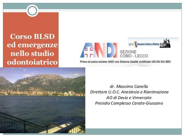 Corso BLSD ed emergenze nello studio odontoiatrico Lecco 10/11 maggio 2013 dr. Massimo Canella Direttore U.O.C. Anestesia ...