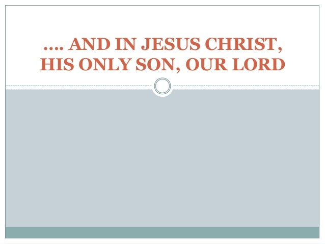 …. AND IN JESUS CHRIST,HIS ONLY SON, OUR LORD