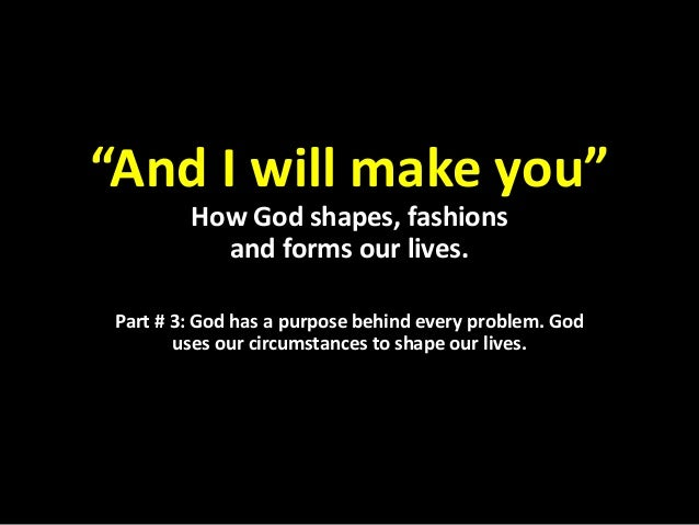 """""""And I will make you"""" How God shapes, fashions and forms our lives. Part # 3: God has a purpose behind every problem. God ..."""
