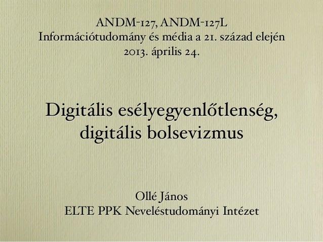 Digitális esélyegyenlőtlenség,digitális bolsevizmusOllé JánosELTE PPK Neveléstudományi IntézetANDM-127, ANDM-127LInformáci...