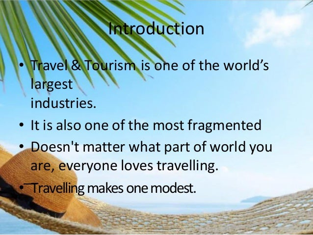 Introduction • Travel & Tourism is one of the world's largest industries. • It is also one of the most fragmented • Doesn'...