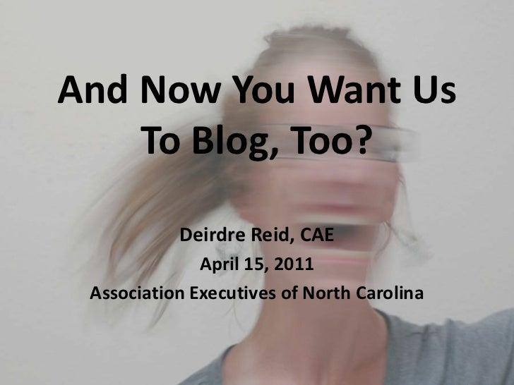 And Now You Want UsTo Blog, Too?<br />Deirdre Reid, CAE<br />April 15, 2011<br />Association Executives of North Carolina<...