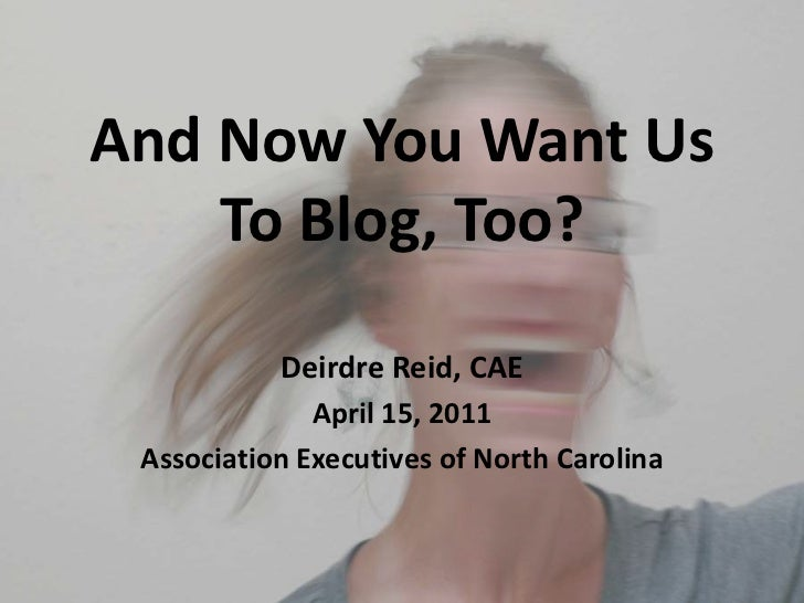 And Now You Want UsTo Blog, Too?<br />Deirdre Reid, CAE<br />April 15, 2011<br />Association Executives of North Carolina<...