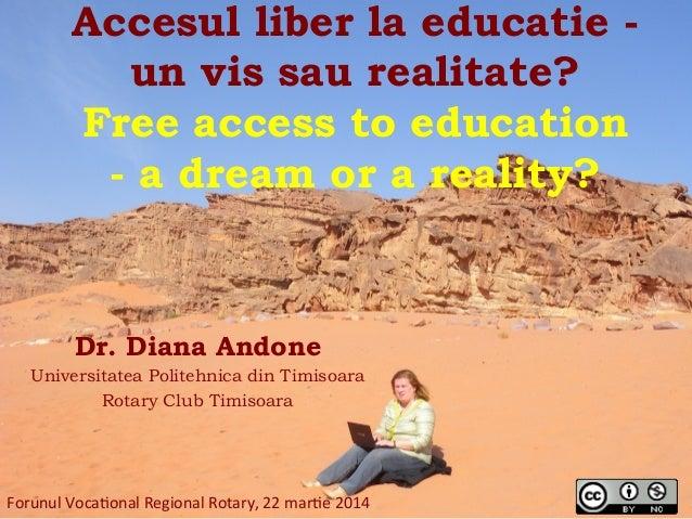 Accesul liber la educatie - un vis sau realitate? Free access to education - a dream or a reality?   Dr. Diana Andone Un...