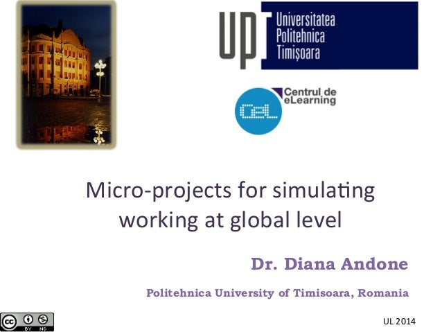 Micro-­‐projects	   for	   simula2ng	    working	   at	   global	   level	    Dr. Diana Andone Politehnica University of T...