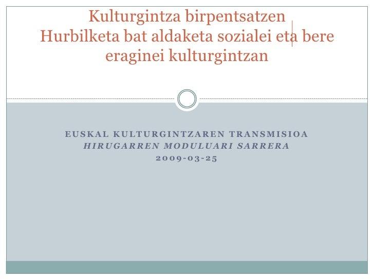 Kulturgintza birpentsatzen Hurbilketa bat aldaketa sozialei eta bere         eraginei kulturgintzan       EUSKAL KULTURGIN...