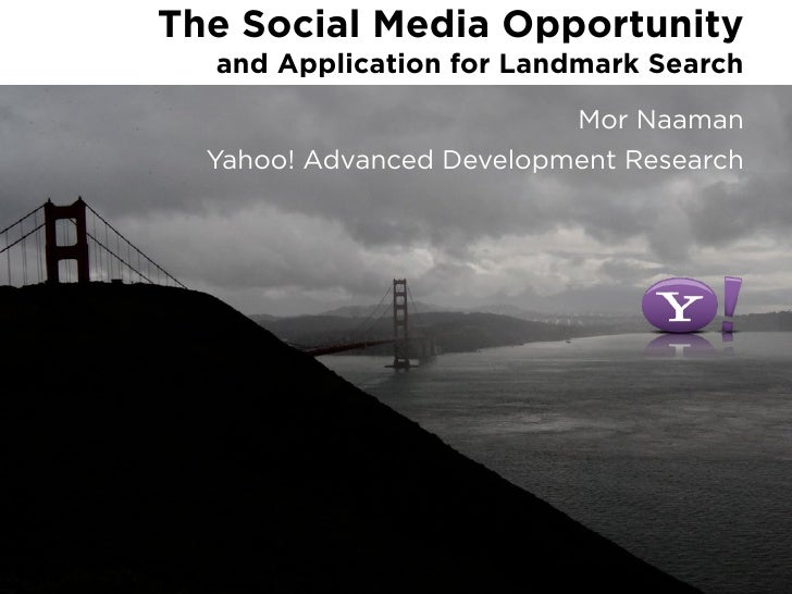 The Social Media Opportunity   and Application for Landmark Search                           Mor Naaman   Yahoo! Advanced ...