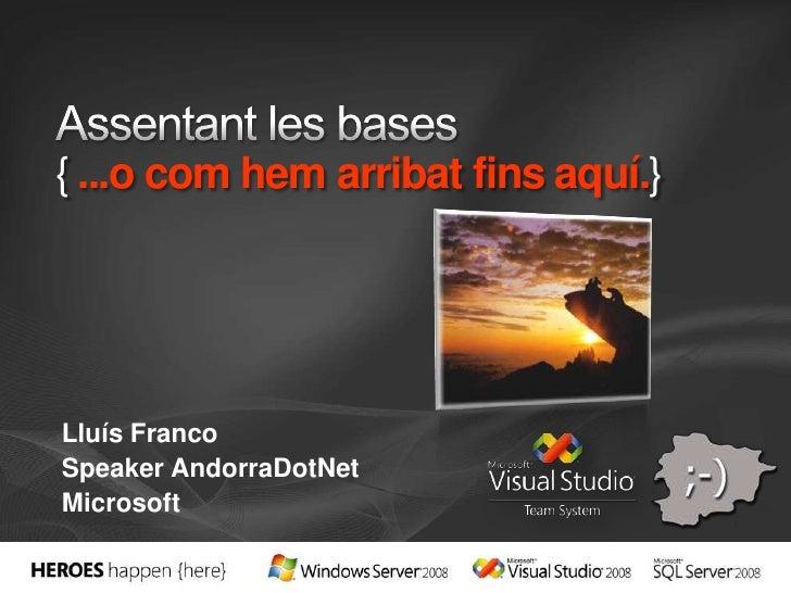 Assentant les bases{...o com hem arribat fins aquí.}<br />Lluís Franco<br />Speaker AndorraDotNet<br />Microsoft<br />