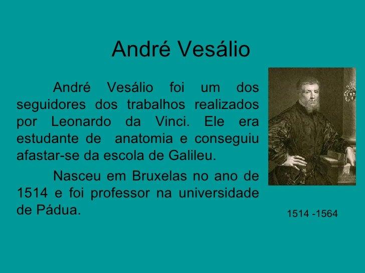 André Vesálio André Vesálio foi um dos seguidores dos trabalhos realizados por Leonardo da Vinci. Ele era estudante de  an...