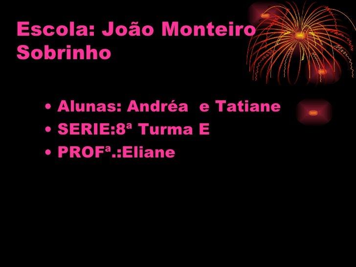 Escola: João Monteiro Sobrinho   <ul><li>Alunas: Andréa  e Tatiane </li></ul><ul><li>SERIE:8ª Turma E </li></ul><ul><li>PR...