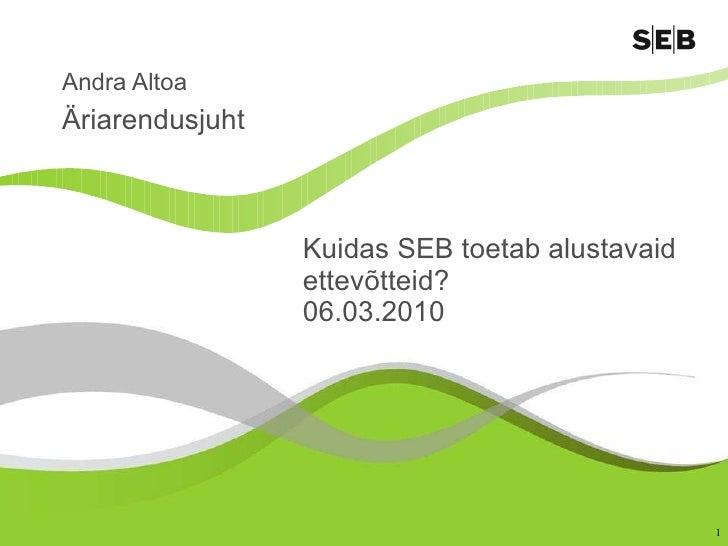Kuidas SEB toetab alustavaid ettevõtteid? 06.03.2010 Andra Altoa Äriarendusjuht