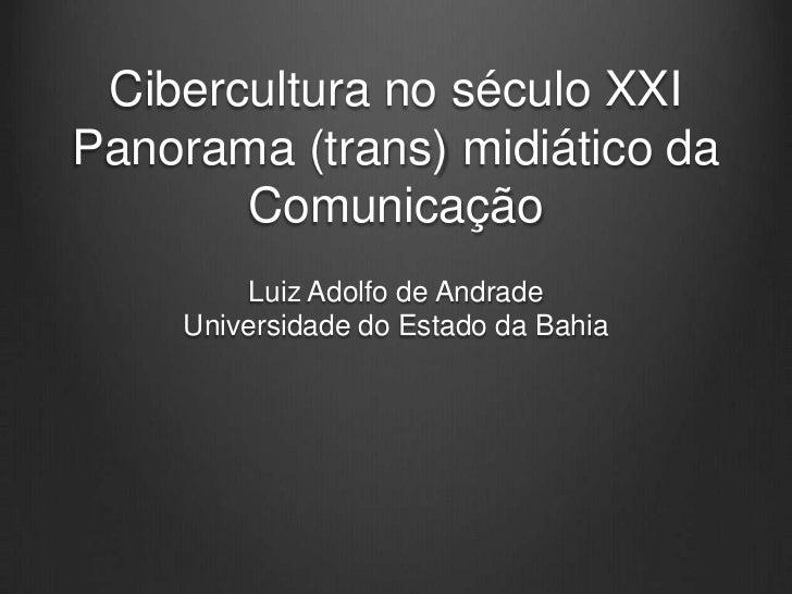 Cibercultura no século XXIPanorama (trans) midiático da       Comunicação        Luiz Adolfo de Andrade    Universidade do...