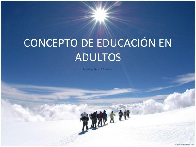 CONCEPTO DE EDUCACIÓN EN ADULTOS Guadalupe Becerril Gonzalez