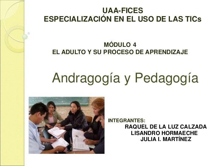 UAA-FICESESPECIALIZACIÓN EN EL USO DE LAS TICs                MÓDULO 4 EL ADULTO Y SU PROCESO DE APRENDIZAJE Andragogía y ...