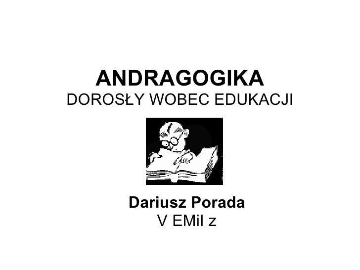 ANDRAGOGIKA DOROSŁY WOBEC EDUKACJI Dariusz Porada V EMiI z