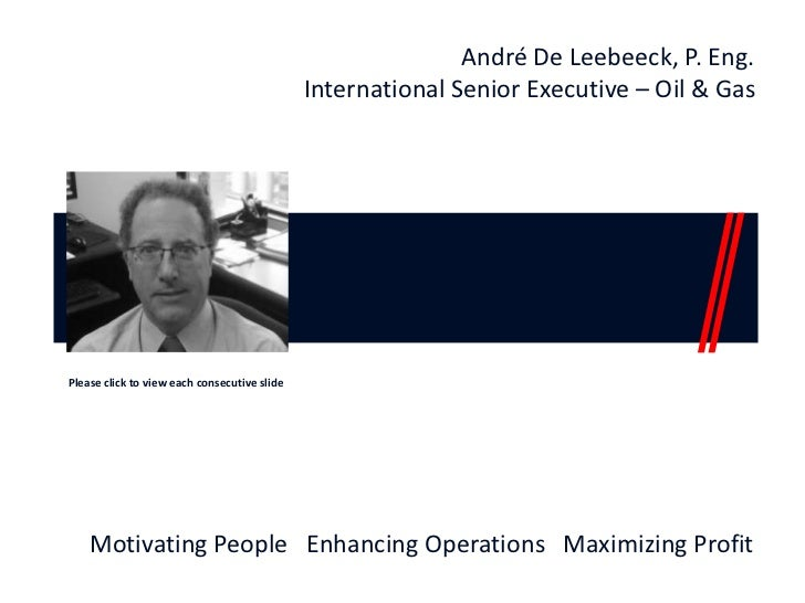 André De Leebeeck, P. Eng. International Senior Executive – Oil & Gas Please click to view each consecutive slide