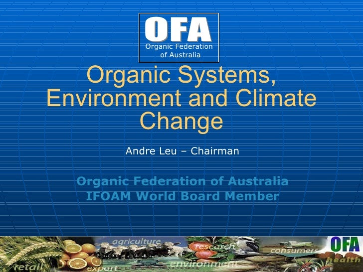 Organic Systems, Environment and Climate Change Andre Leu –  Chairman Organic Federation of Australia IFOAM World Board Me...