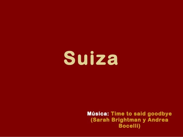 Suiza  Música: Time to said goodbye   (Sarah Brightman y Andrea            Bocelli)