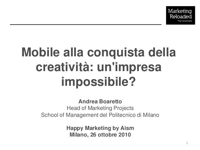 Mobile alla conquista della creatività: un'impresa impossibile? Andrea Boaretto Head of Marketing Projects School of Manag...