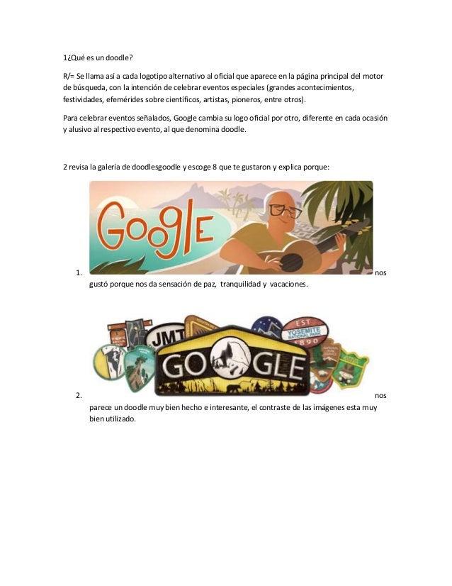 1¿Qué es un doodle? R/= Se llama así a cada logotipo alternativo al oficial que aparece en la página principal del motor d...