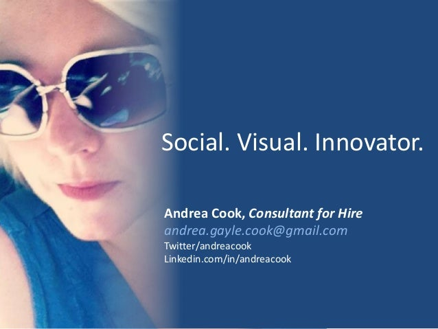 Social. Visual. Innovator. Andrea Cook, Consultant for Hire andrea.gayle.cook@gmail.com Twitter/andreacook Linkedin.com/in...