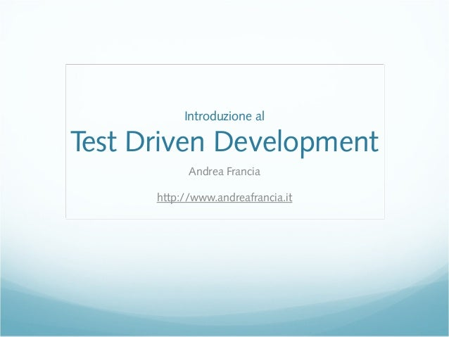 Introduzione al Test Driven Development Andrea Francia http://www.andreafrancia.it