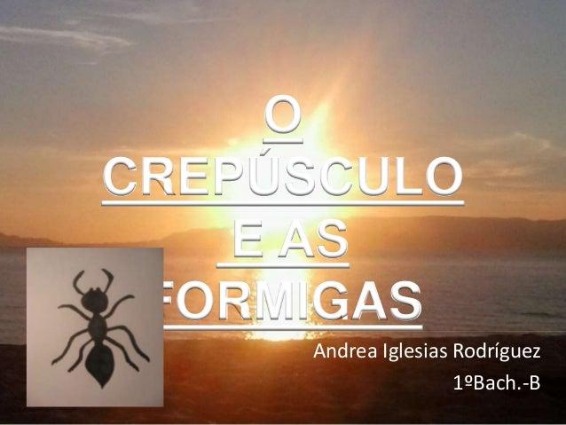 Andrea Iglesias Rodríguez  1ºBach.-B  O  CREPÚSCULO  E AS  FORMIGAS