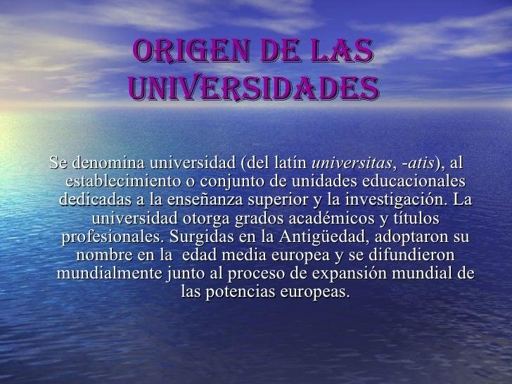 Origen de las Universidades <ul><li>Se denomina universidad (del  latín   universitas , - atis ), al establecimiento o con...