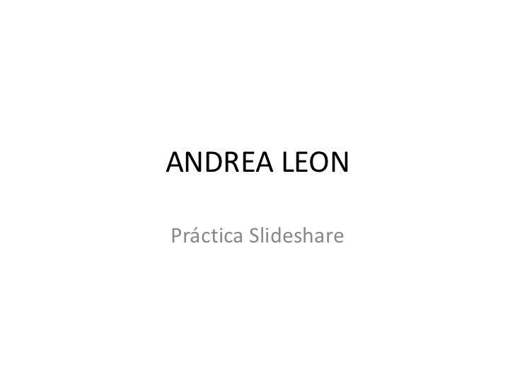ANDREA LEON<br />Práctica Slideshare<br />