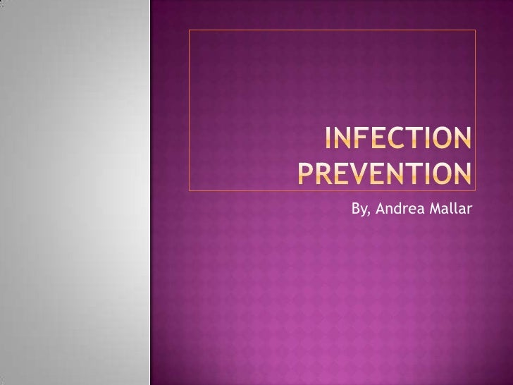 Infection Prevention<br />By, Andrea Mallar<br />