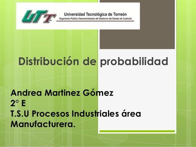 Andrea Martinez Gómez 2° E T.S.U Procesos Industriales área Manufacturera. Distribución de probabilidad